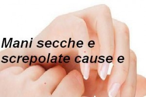 Mani secche e screpolate cause e rimedi